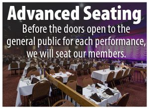 Advanced Seating. before the doors open to the general public for each performance, we will seat our members.