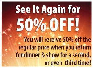 See it again for 50% Off! You will receive 50% off the regular price when you return for dinner and show for a second, or even third time